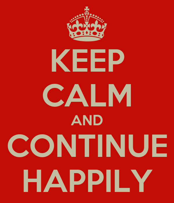 KEEP CALM AND CONTINUE HAPPILY