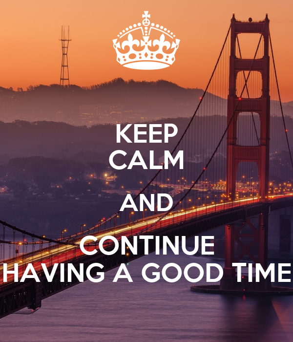 KEEP CALM AND CONTINUE HAVING A GOOD TIME