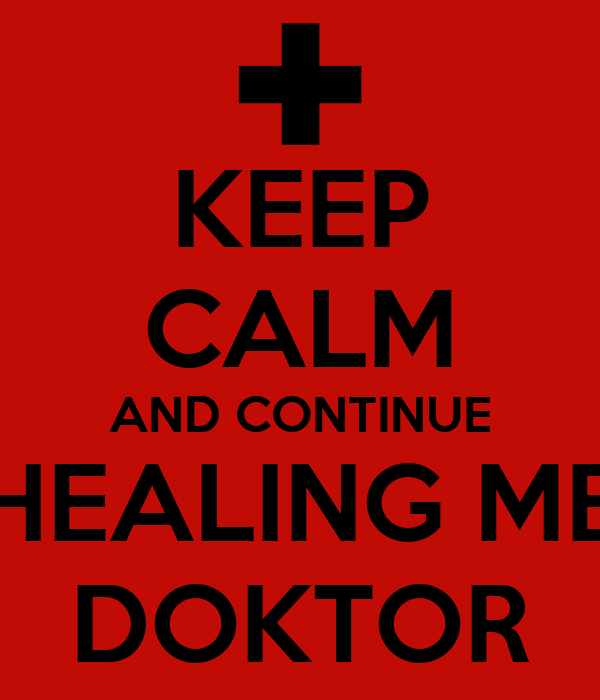 KEEP CALM AND CONTINUE HEALING ME DOKTOR