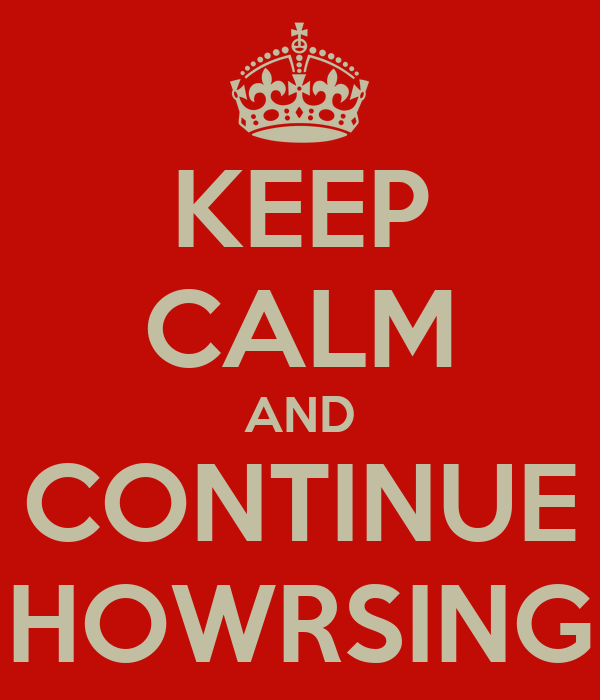 KEEP CALM AND CONTINUE HOWRSING
