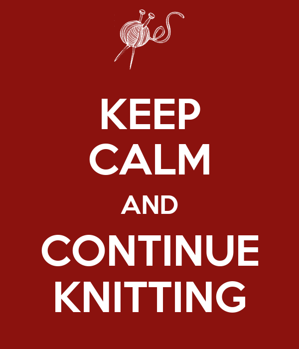 KEEP CALM AND CONTINUE KNITTING