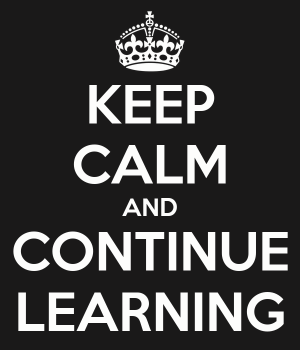 KEEP CALM AND CONTINUE LEARNING