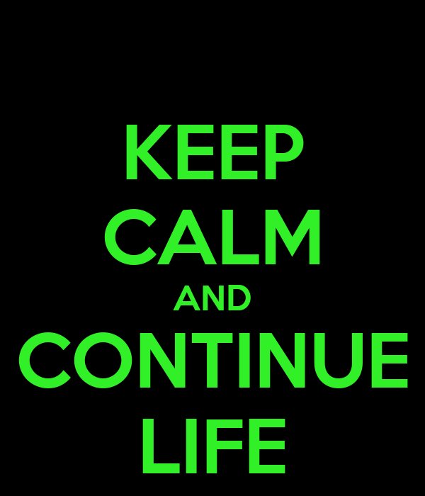 KEEP CALM AND CONTINUE LIFE