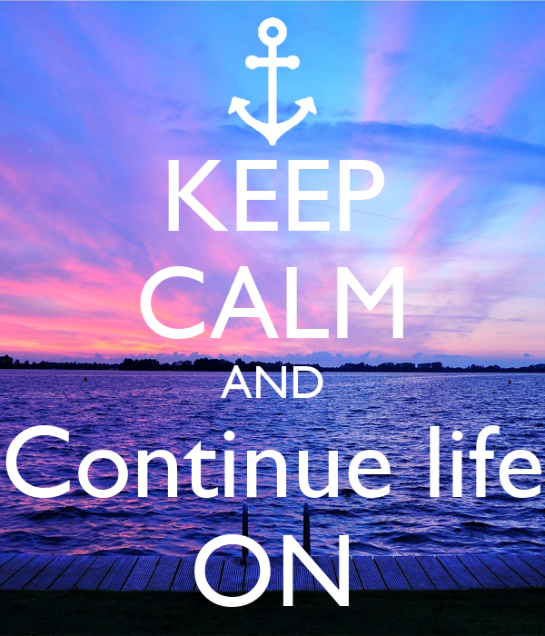 KEEP CALM AND Continue life ON