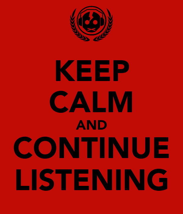 KEEP CALM AND CONTINUE LISTENING
