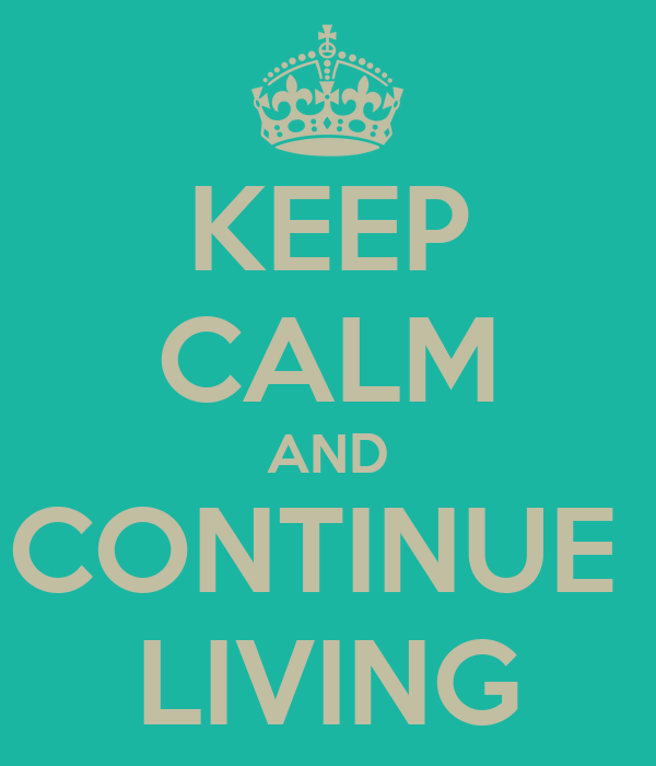 KEEP CALM AND CONTINUE  LIVING