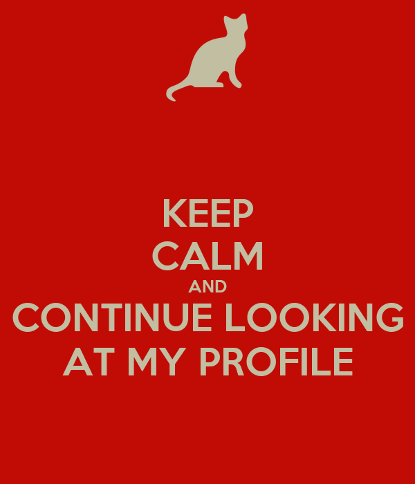 KEEP CALM AND CONTINUE LOOKING AT MY PROFILE