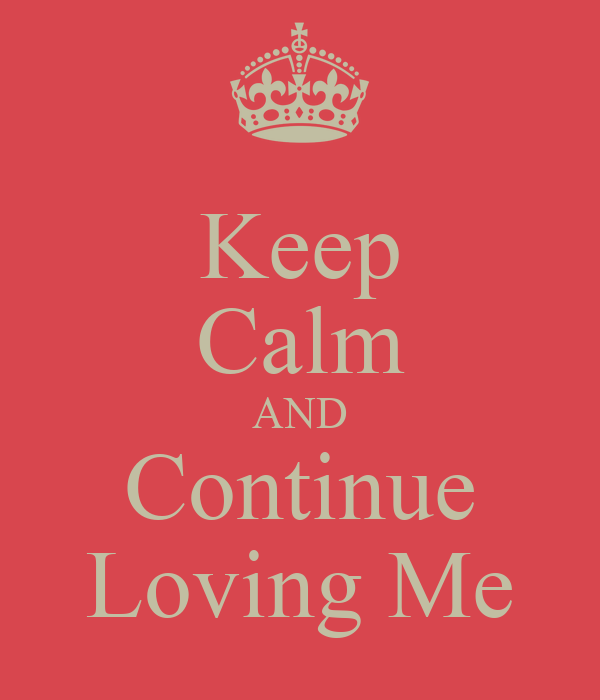 Keep Calm AND Continue Loving Me