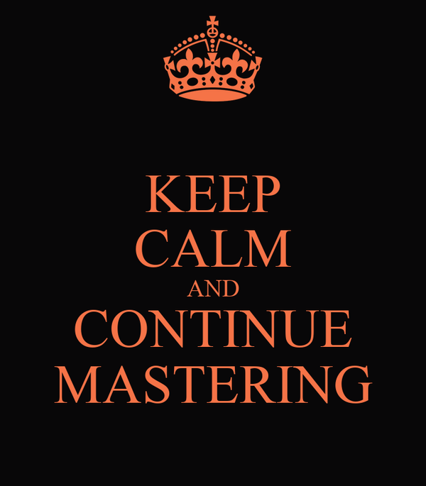 KEEP CALM AND CONTINUE MASTERING