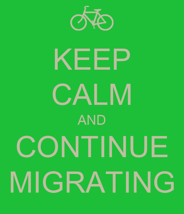 KEEP CALM AND CONTINUE MIGRATING
