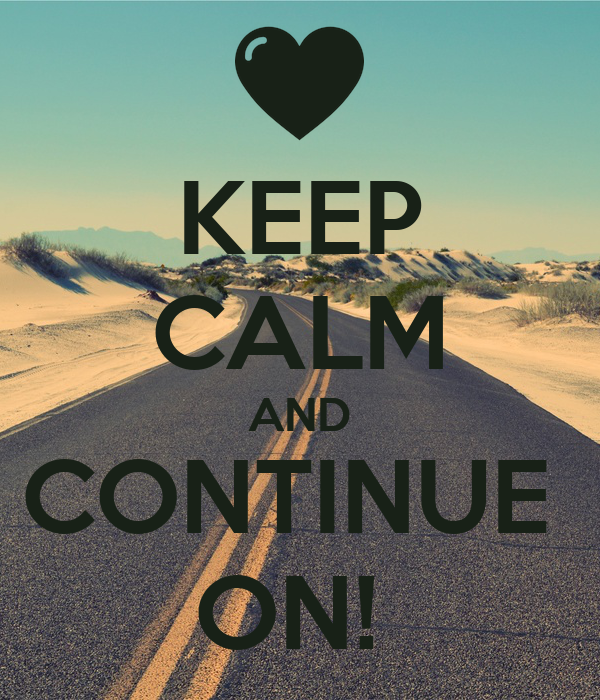 KEEP CALM AND CONTINUE  ON!