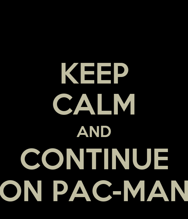 KEEP CALM AND CONTINUE ON PAC-MAN
