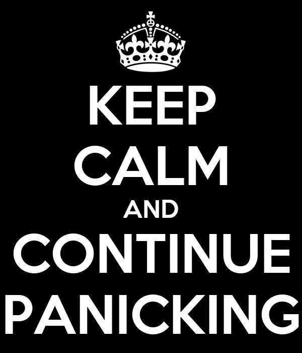 KEEP CALM AND CONTINUE PANICKING