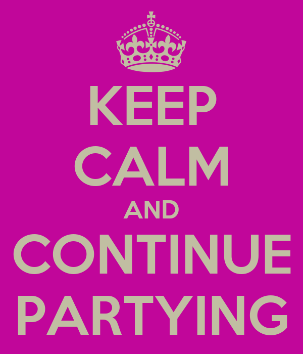 KEEP CALM AND CONTINUE PARTYING