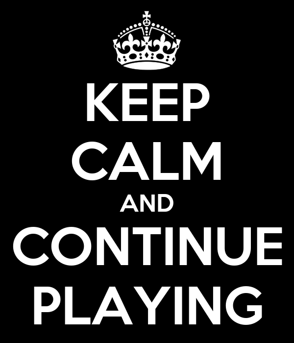 KEEP CALM AND CONTINUE PLAYING