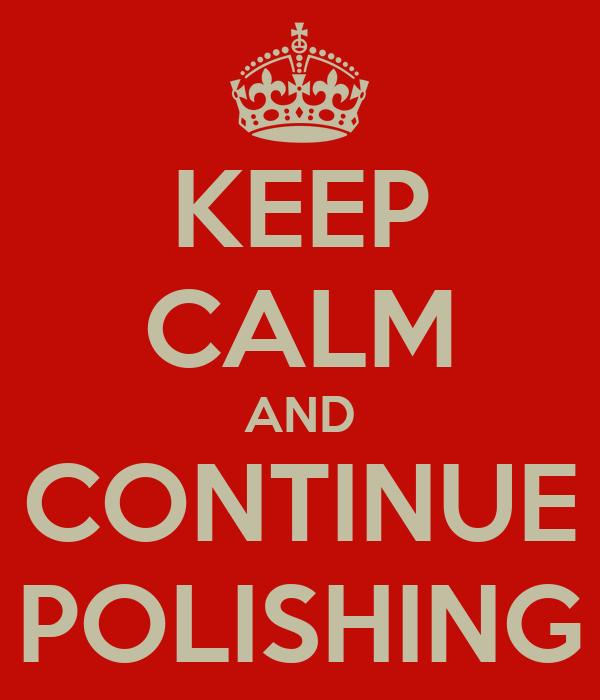 KEEP CALM AND CONTINUE POLISHING