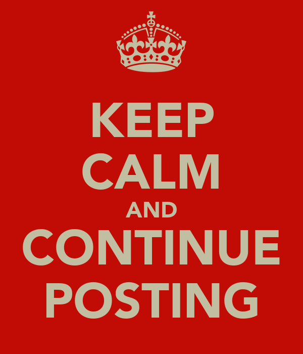 KEEP CALM AND CONTINUE POSTING