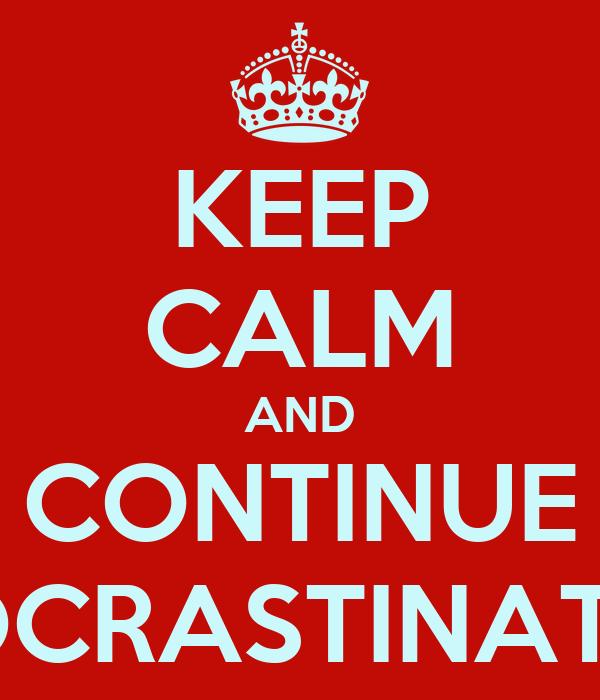 KEEP CALM AND CONTINUE PROCRASTINATING