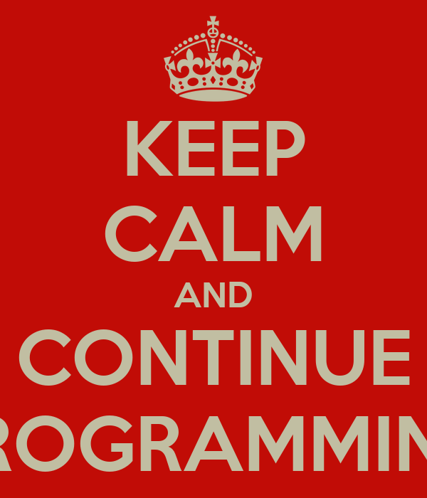 KEEP CALM AND CONTINUE PROGRAMMING