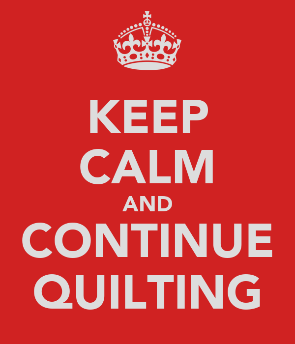 KEEP CALM AND CONTINUE QUILTING