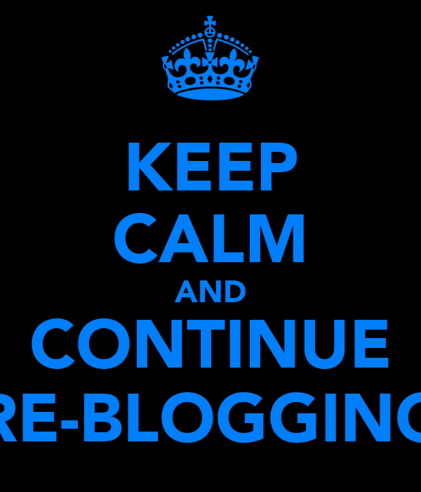 KEEP CALM AND CONTINUE RE-BLOGGING