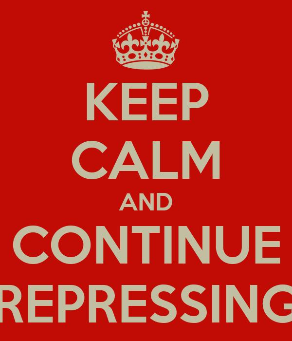 KEEP CALM AND CONTINUE REPRESSING