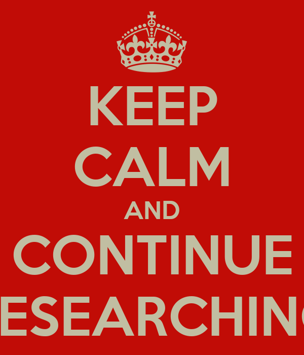 KEEP CALM AND CONTINUE RESEARCHING
