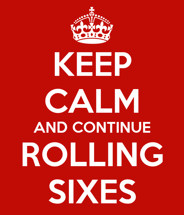 KEEP CALM AND CONTINUE ROLLING SIXES