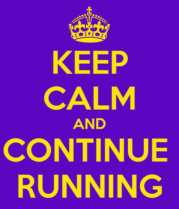 KEEP CALM AND CONTINUE  RUNNING