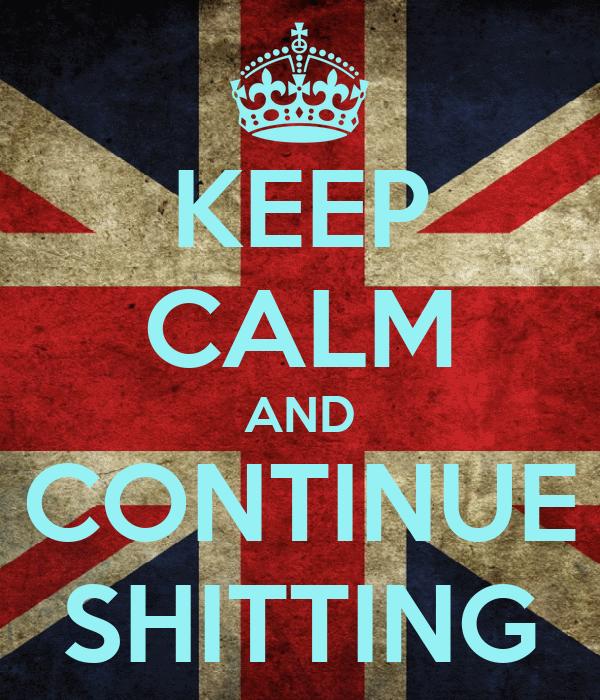 KEEP CALM AND CONTINUE SHITTING