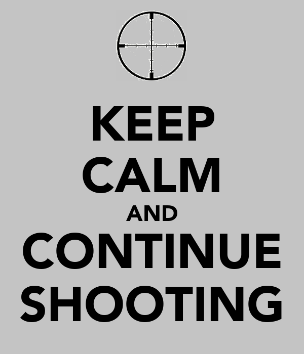 KEEP CALM AND CONTINUE SHOOTING