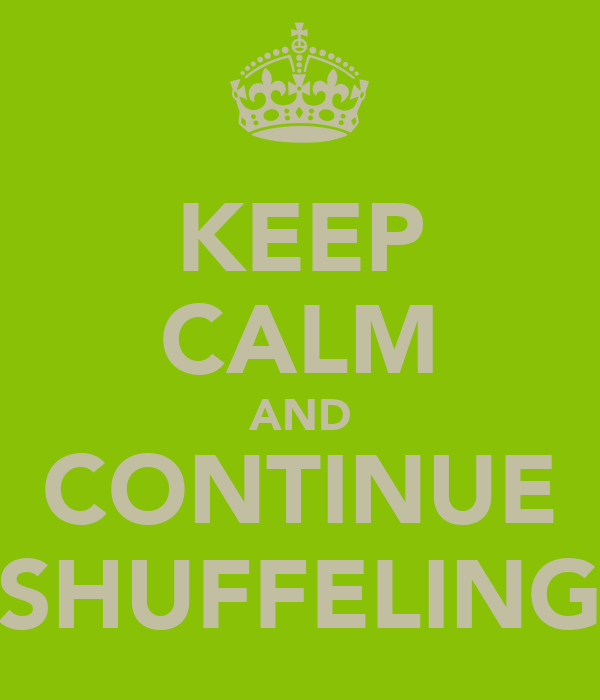 KEEP CALM AND CONTINUE SHUFFELING