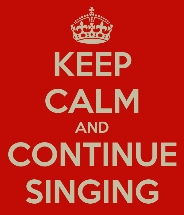 KEEP CALM AND CONTINUE SINGING