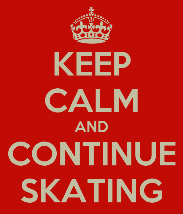 KEEP CALM AND CONTINUE SKATING