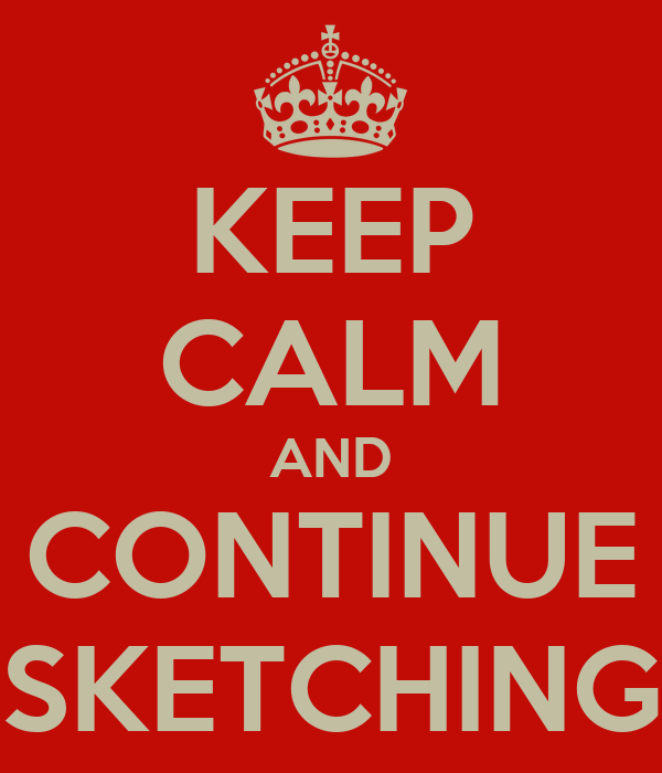 KEEP CALM AND CONTINUE SKETCHING