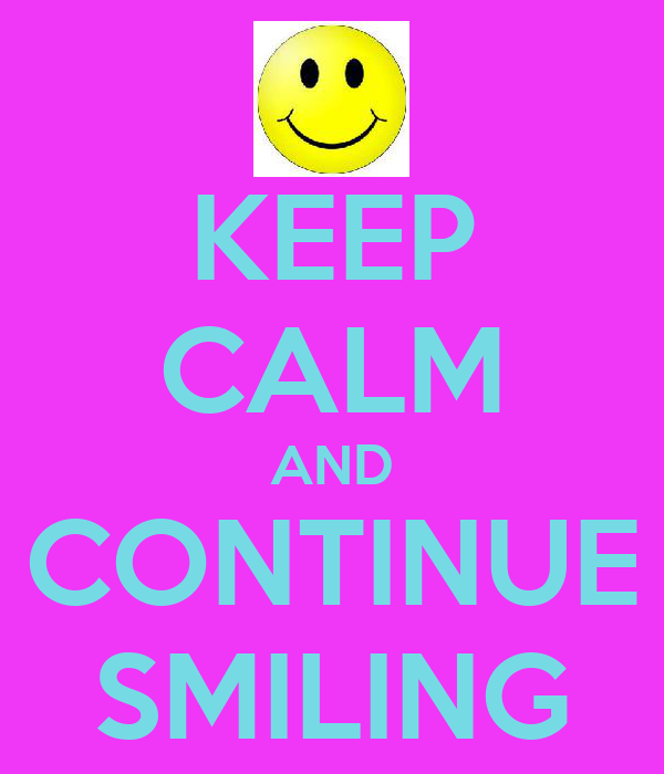 KEEP CALM AND CONTINUE SMILING