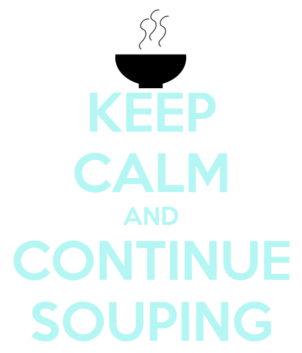 KEEP CALM AND CONTINUE SOUPING
