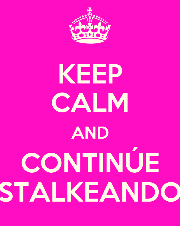 KEEP CALM AND CONTINÚE STALKEANDO