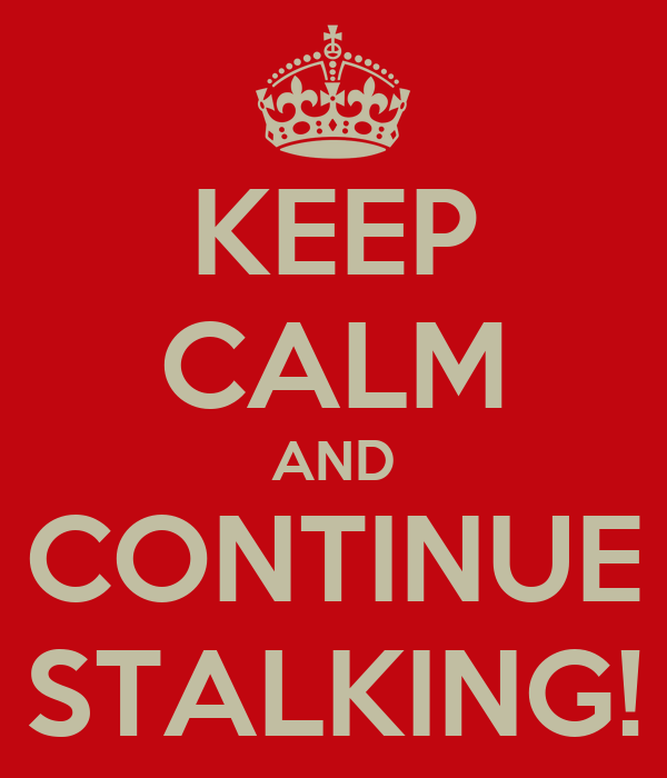 KEEP CALM AND CONTINUE STALKING!