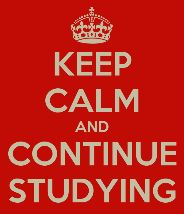 KEEP CALM AND CONTINUE STUDYING