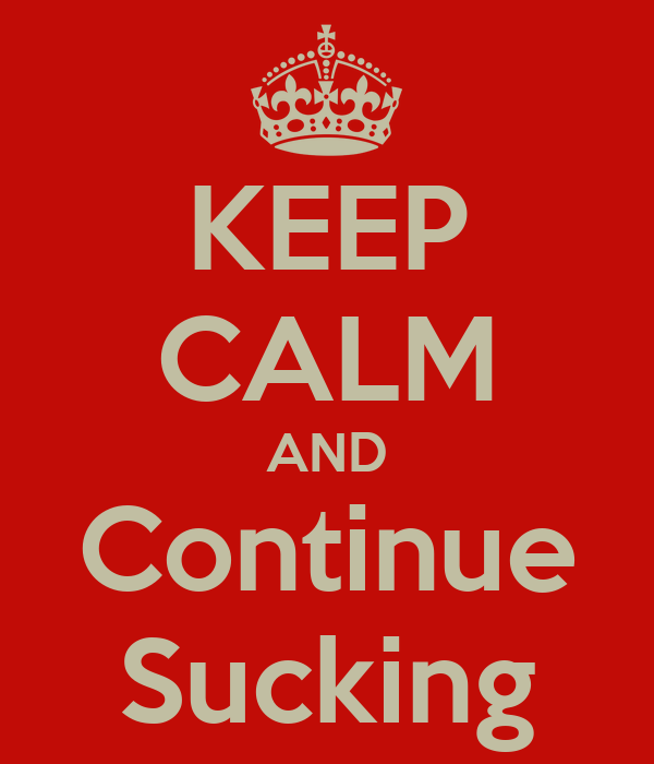 KEEP CALM AND Continue Sucking