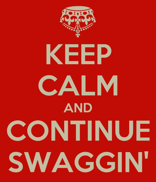 KEEP CALM AND CONTINUE SWAGGIN'