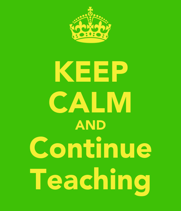 KEEP CALM AND Continue Teaching