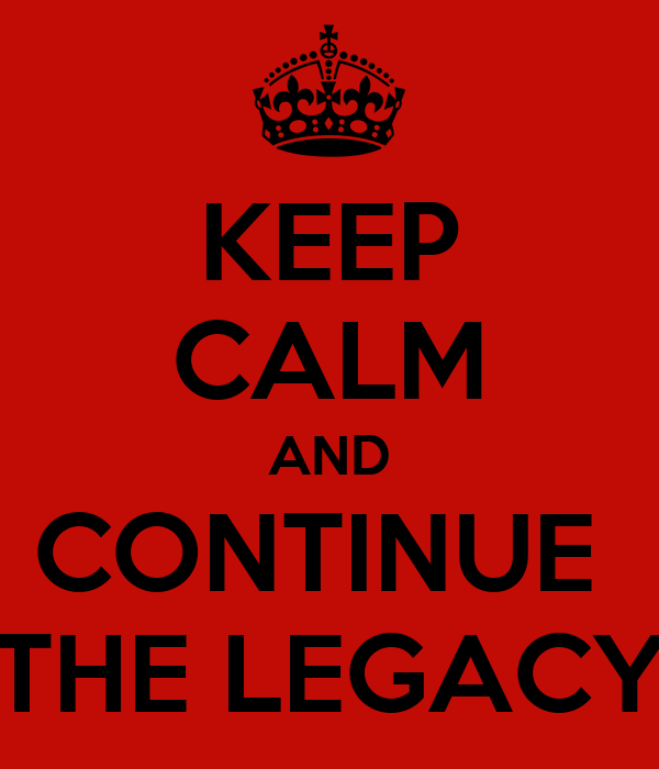 KEEP CALM AND CONTINUE  THE LEGACY