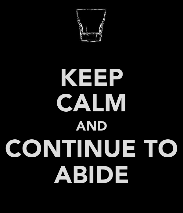 KEEP CALM AND CONTINUE TO ABIDE