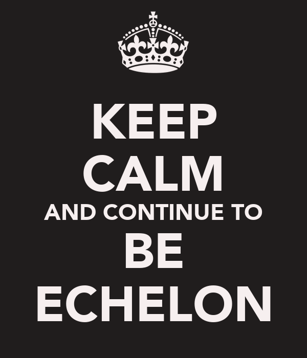 KEEP CALM AND CONTINUE TO BE ECHELON