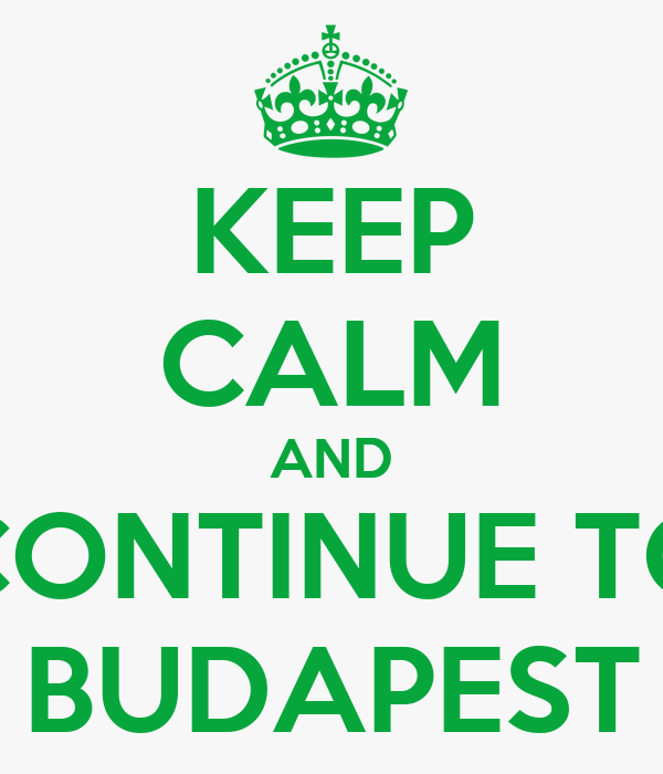 KEEP CALM AND CONTINUE TO BUDAPEST