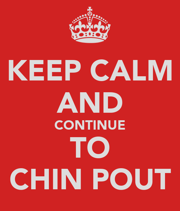 KEEP CALM AND CONTINUE TO CHIN POUT