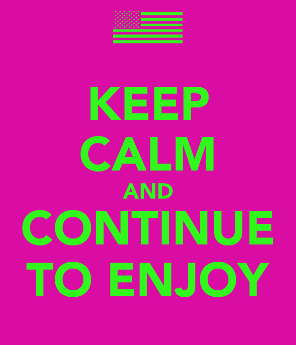 KEEP CALM AND CONTINUE TO ENJOY
