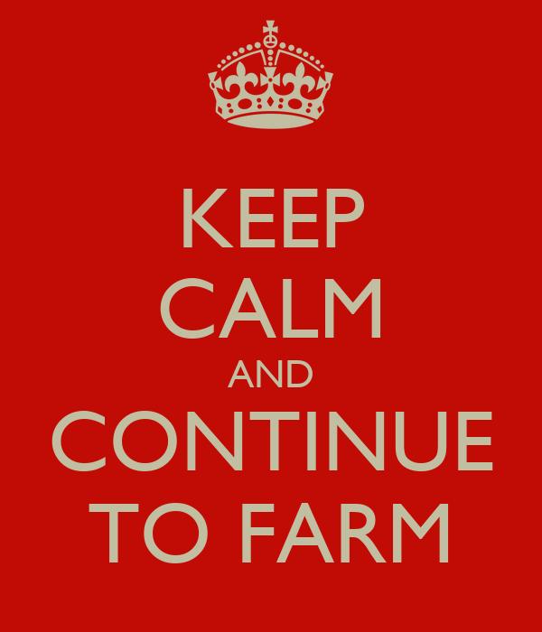 KEEP CALM AND CONTINUE TO FARM